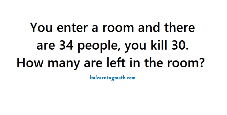 You Enter A Room And There Are 34 People You Kill 30 How Many Are Left In The Room I M Learning Math