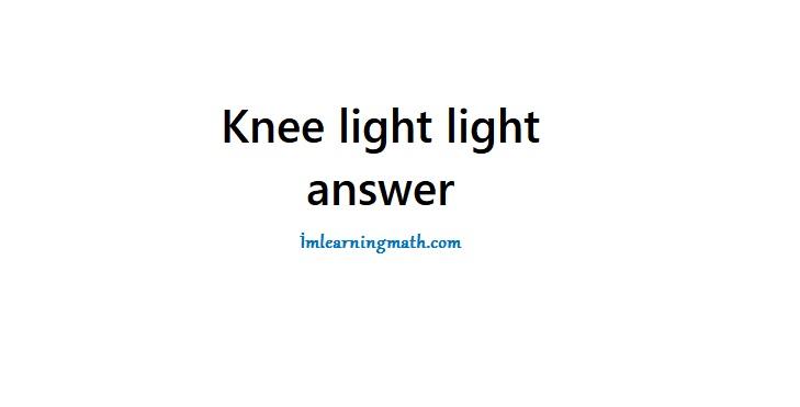 Knee light light brain teaser answer | I'M LEARNING MATH